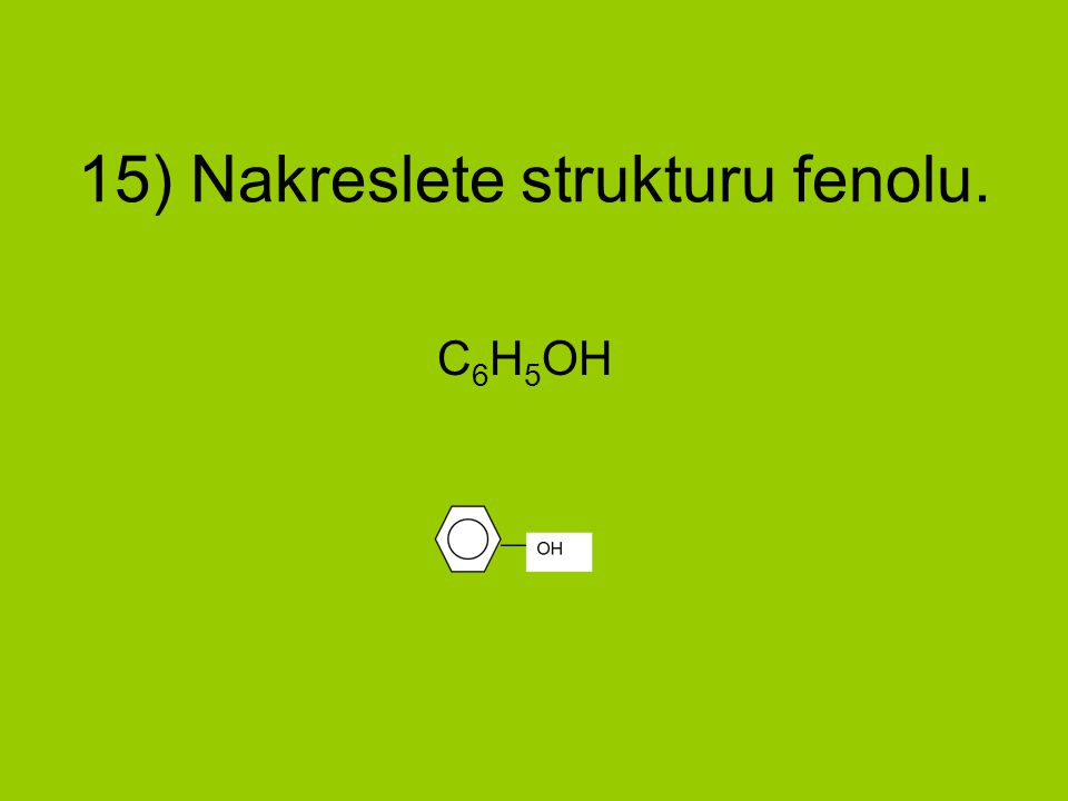 15) Nakreslete strukturu fenolu. C 6 H 5 OH