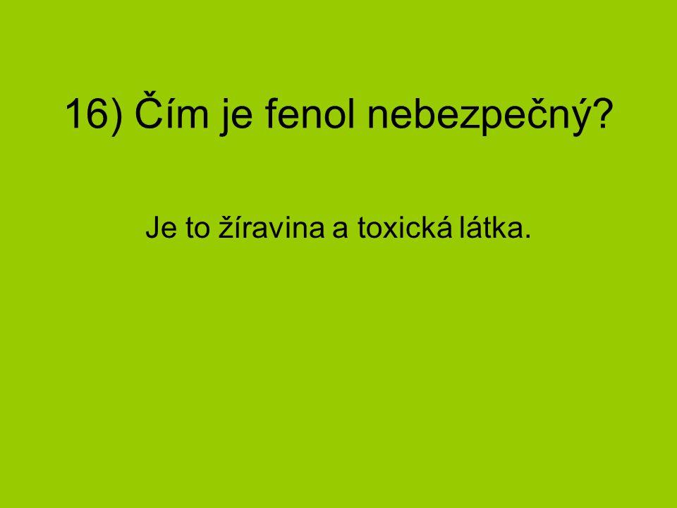 16) Čím je fenol nebezpečný? Je to žíravina a toxická látka.