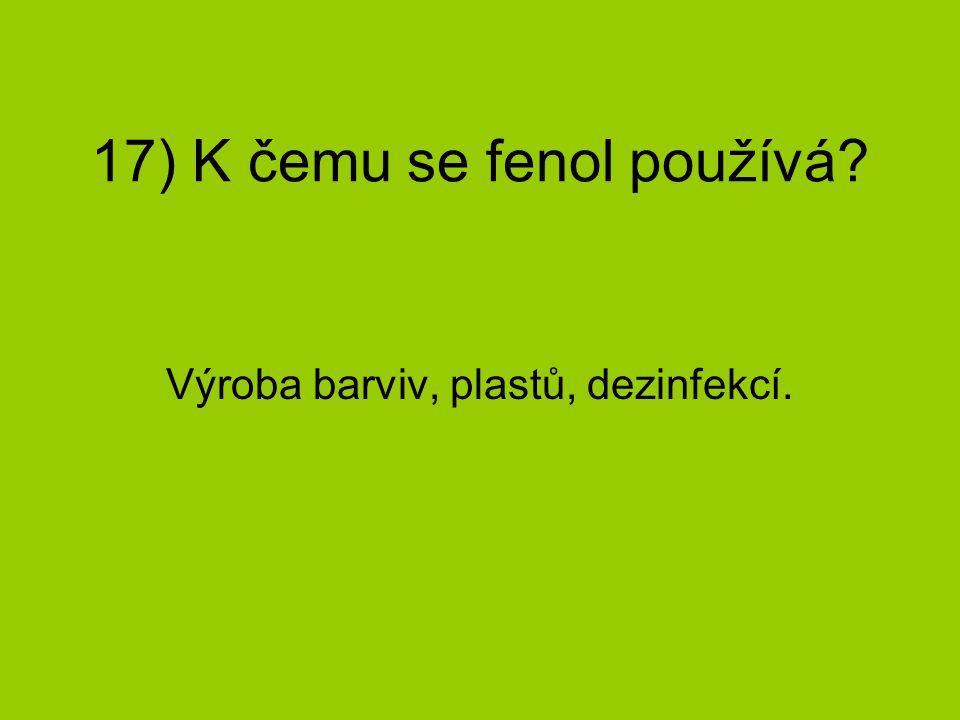 17) K čemu se fenol používá? Výroba barviv, plastů, dezinfekcí.