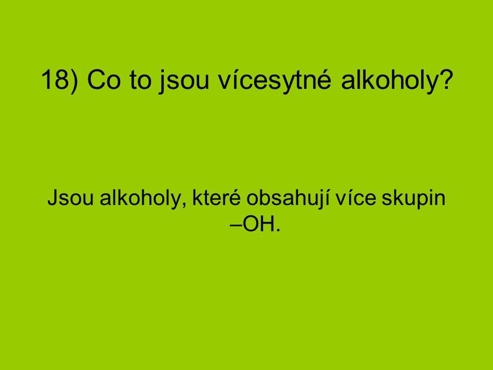 18) Co to jsou vícesytné alkoholy? Jsou alkoholy, které obsahují více skupin –OH.