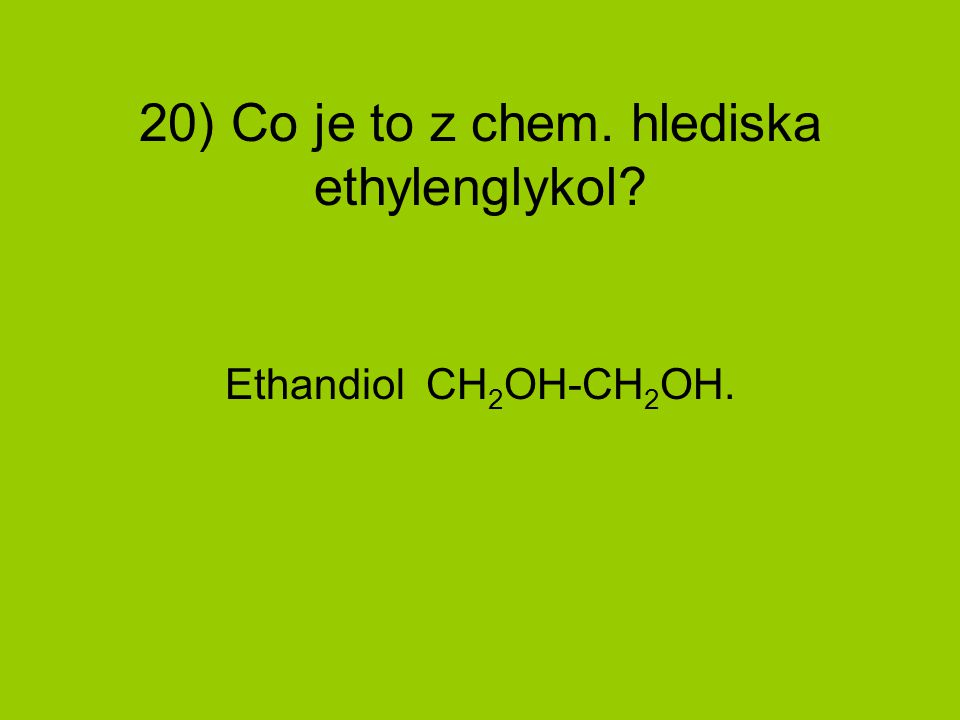 20) Co je to z chem. hlediska ethylenglykol? Ethandiol CH 2 OH-CH 2 OH.