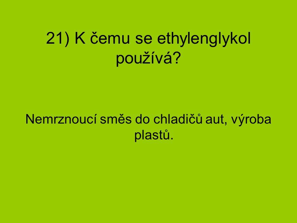 21) K čemu se ethylenglykol používá? Nemrznoucí směs do chladičů aut, výroba plastů.