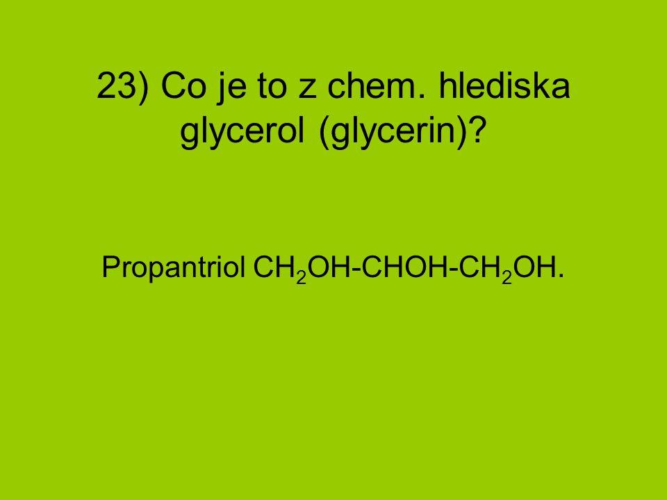 23) Co je to z chem. hlediska glycerol (glycerin)? Propantriol CH 2 OH-CHOH-CH 2 OH.