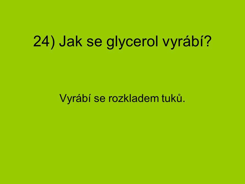 24) Jak se glycerol vyrábí? Vyrábí se rozkladem tuků.