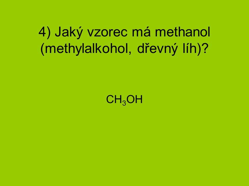 4) Jaký vzorec má methanol (methylalkohol, dřevný líh)? CH 3 OH