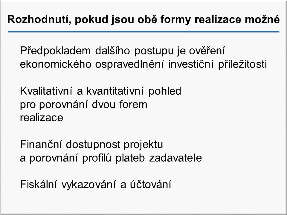 Rozhodnutí, pokud jsou obě formy realizace možné Předpokladem dalšího postupu je ověření ekonomického ospravedlnění investiční příležitosti Kvalitativní a kvantitativní pohled pro porovnání dvou forem realizace Finanční dostupnost projektu a porovnání profilů plateb zadavatele Fiskální vykazování a účtování