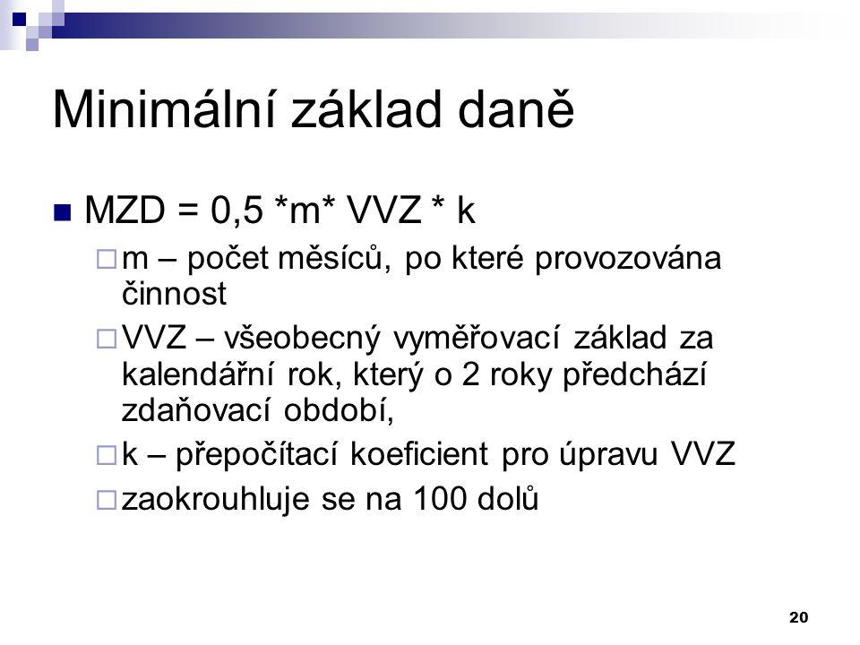 20 Minimální základ daně MZD = 0,5 *m* VVZ * k  m – počet měsíců, po které provozována činnost  VVZ – všeobecný vyměřovací základ za kalendářní rok, který o 2 roky předchází zdaňovací období,  k – přepočítací koeficient pro úpravu VVZ  zaokrouhluje se na 100 dolů