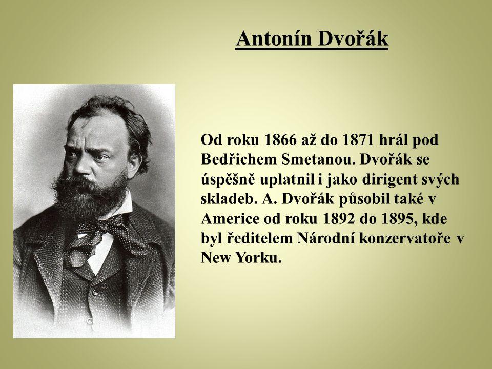 Od roku 1866 až do 1871 hrál pod Bedřichem Smetanou. Dvořák se úspěšně uplatnil i jako dirigent svých skladeb. A. Dvořák působil také v Americe od rok