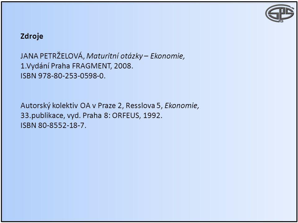 Zdroje JANA PETRŽELOVÁ, Maturitní otázky – Ekonomie, 1.Vydání Praha FRAGMENT, 2008. ISBN 978-80-253-0598-0. Autorský kolektiv OA v Praze 2, Resslova 5