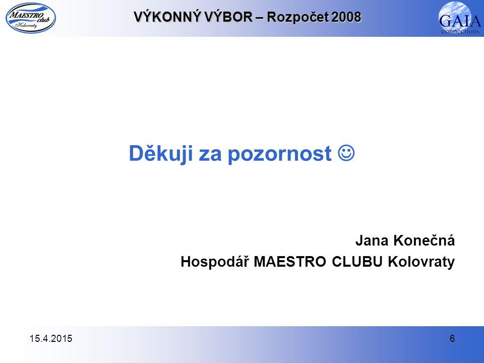 15.4.20156 VÝKONNÝ VÝBOR – Rozpočet 2008 Děkuji za pozornost Jana Konečná Hospodář MAESTRO CLUBU Kolovraty