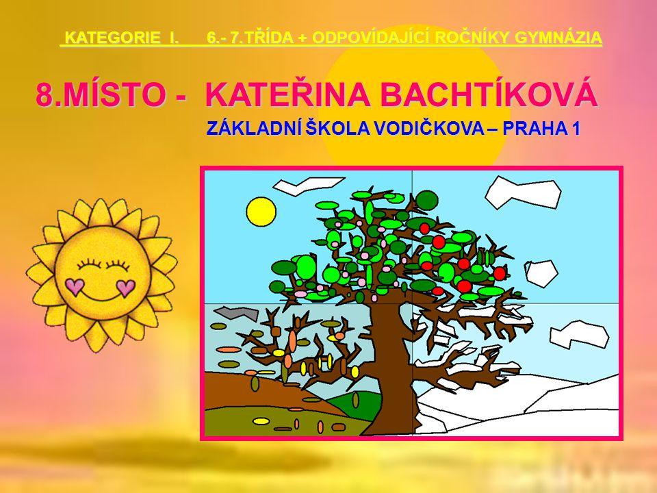 8.MÍSTO - KATEŘINA BACHTÍKOVÁ ZÁKLADNÍ ŠKOLA VODIČKOVA – PRAHA 1 KATEGORIE I. 6.- 7.TŘÍDA + ODPOVÍDAJÍCÍ ROČNÍKY GYMNÁZIA KATEGORIE I. 6.- 7.TŘÍDA + O