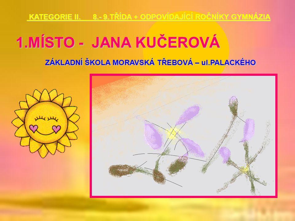 1.MÍSTO - JANA KUČEROVÁ ZÁKLADNÍ ŠKOLA MORAVSKÁ TŘEBOVÁ – ul.PALACKÉHO KATEGORIE II. 8.- 9.TŘÍDA + ODPOVÍDAJÍCÍ ROČNÍKY GYMNÁZIA KATEGORIE II. 8.- 9.T