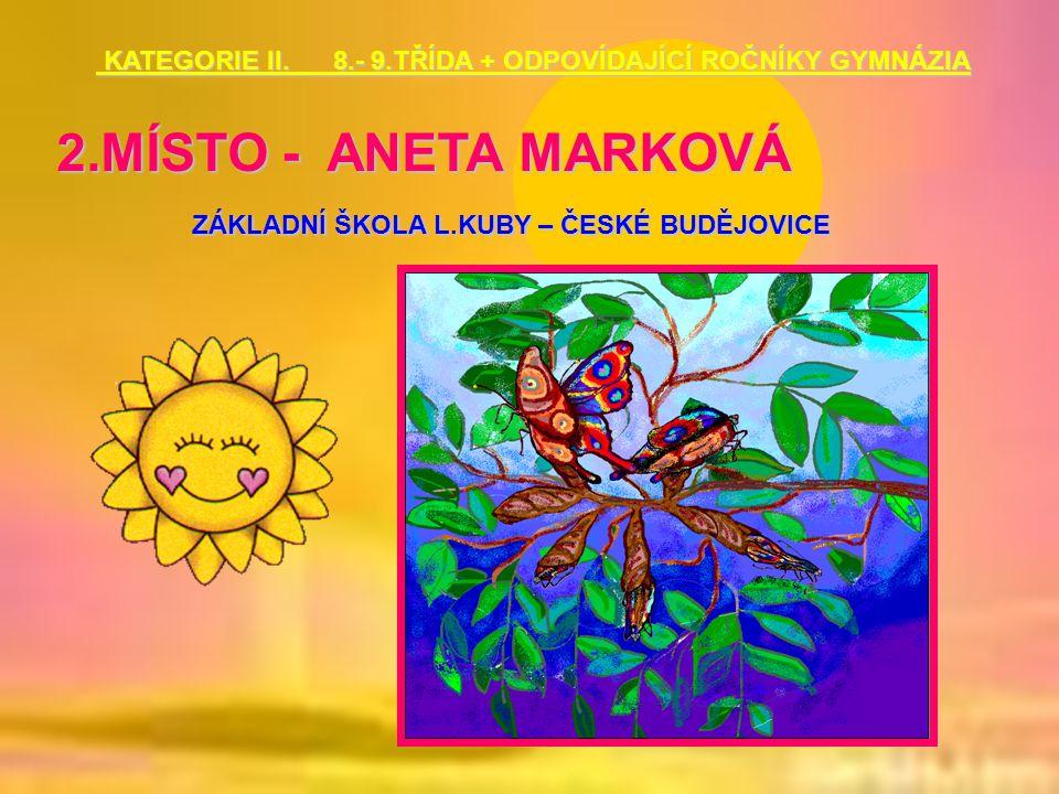 2.MÍSTO - ANETA MARKOVÁ ZÁKLADNÍ ŠKOLA L.KUBY – ČESKÉ BUDĚJOVICE KATEGORIE II. 8.- 9.TŘÍDA + ODPOVÍDAJÍCÍ ROČNÍKY GYMNÁZIA KATEGORIE II. 8.- 9.TŘÍDA +