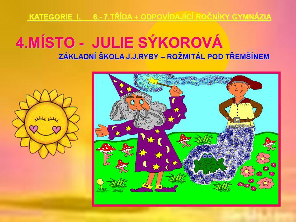 4.MÍSTO - JULIE SÝKOROVÁ ZÁKLADNÍ ŠKOLA J.J.RYBY – ROŽMITÁL POD TŘEMŠÍNEM KATEGORIE I. 6.- 7.TŘÍDA + ODPOVÍDAJÍCÍ ROČNÍKY GYMNÁZIA KATEGORIE I. 6.- 7.