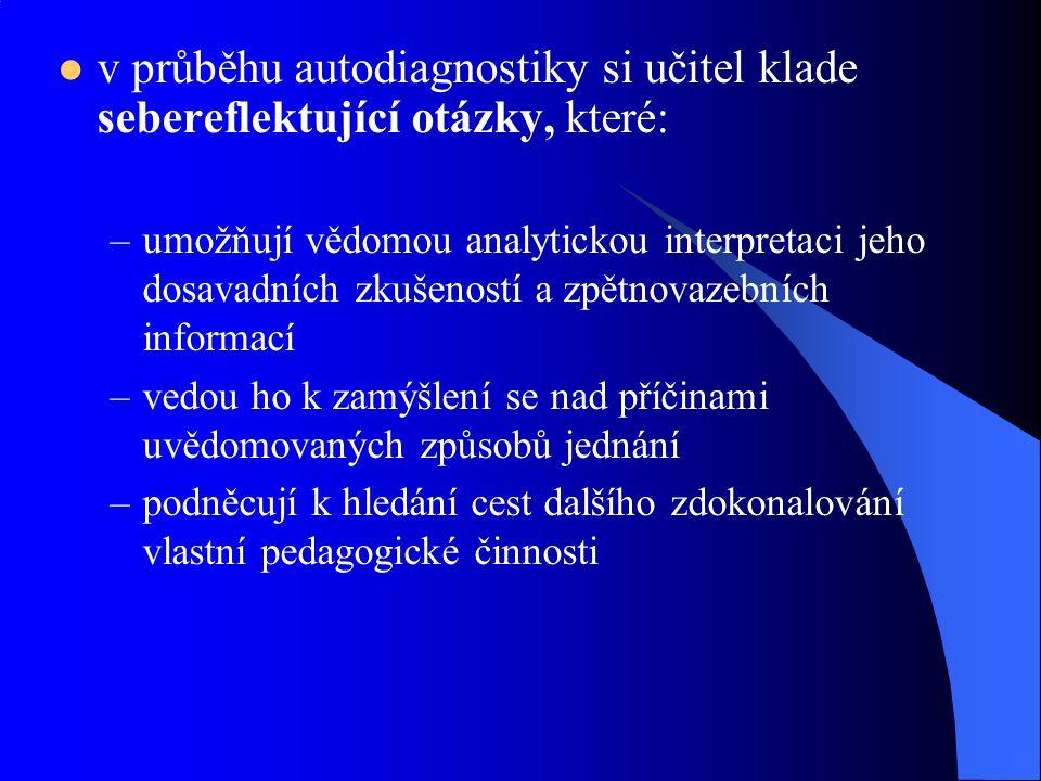 v průběhu autodiagnostiky si učitel klade sebereflektující otázky, které: –umožňují vědomou analytickou interpretaci jeho dosavadních zkušeností a zpě