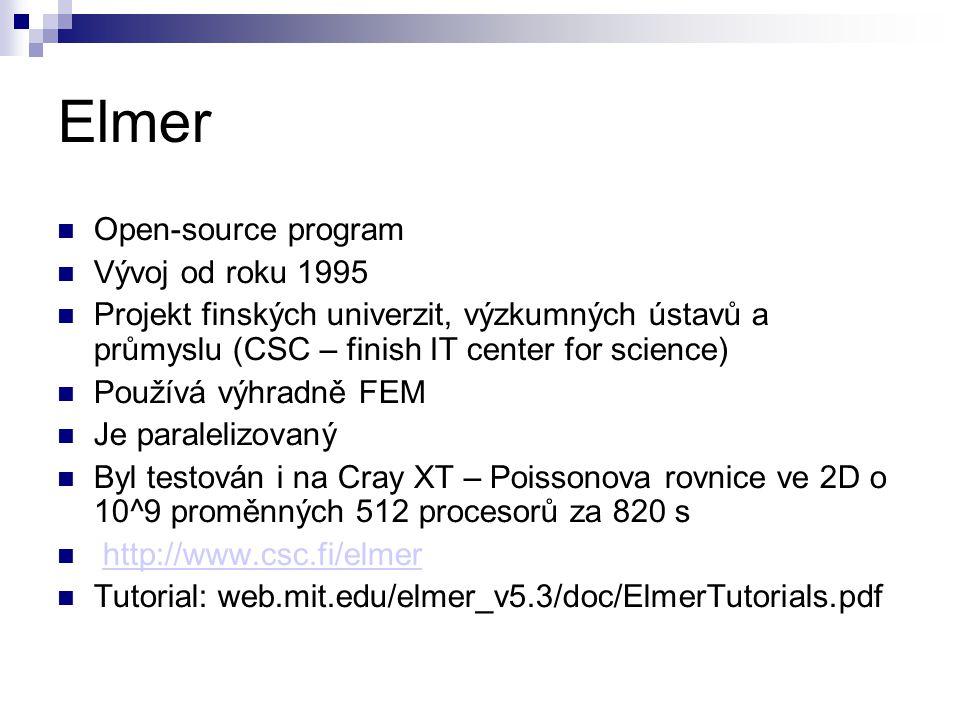 Elmer Open-source program Vývoj od roku 1995 Projekt finských univerzit, výzkumných ústavů a průmyslu (CSC – finish IT center for science) Používá výhradně FEM Je paralelizovaný Byl testován i na Cray XT – Poissonova rovnice ve 2D o 10^9 proměnných 512 procesorů za 820 s http://www.csc.fi/elmer Tutorial: web.mit.edu/elmer_v5.3/doc/ElmerTutorials.pdf