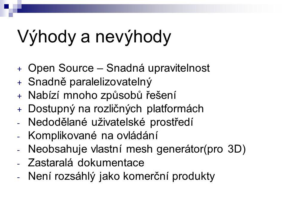 Výhody a nevýhody + Open Source – Snadná upravitelnost + Snadně paralelizovatelný + Nabízí mnoho způsobů řešení + Dostupný na rozličných platformách - Nedodělané uživatelské prostředí - Komplikované na ovládání - Neobsahuje vlastní mesh generátor(pro 3D) - Zastaralá dokumentace - Není rozsáhlý jako komerční produkty