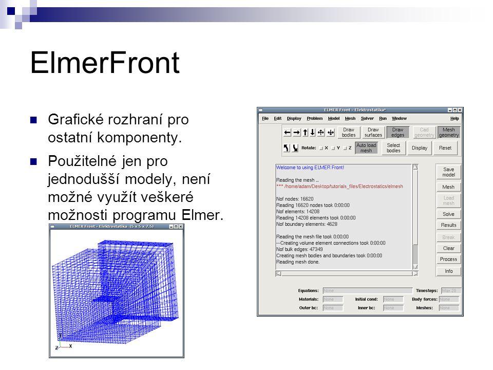 ElmerFront Grafické rozhraní pro ostatní komponenty. Použitelné jen pro jednodušší modely, není možné využít veškeré možnosti programu Elmer.