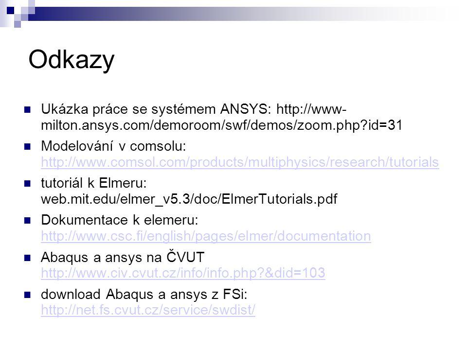 Odkazy Ukázka práce se systémem ANSYS: http://www- milton.ansys.com/demoroom/swf/demos/zoom.php id=31 Modelování v comsolu: http://www.comsol.com/products/multiphysics/research/tutorials http://www.comsol.com/products/multiphysics/research/tutorials tutoriál k Elmeru: web.mit.edu/elmer_v5.3/doc/ElmerTutorials.pdf Dokumentace k elemeru: http://www.csc.fi/english/pages/elmer/documentation http://www.csc.fi/english/pages/elmer/documentation Abaqus a ansys na ČVUT http://www.civ.cvut.cz/info/info.php &did=103 http://www.civ.cvut.cz/info/info.php &did=103 download Abaqus a ansys z FSi: http://net.fs.cvut.cz/service/swdist/ http://net.fs.cvut.cz/service/swdist/