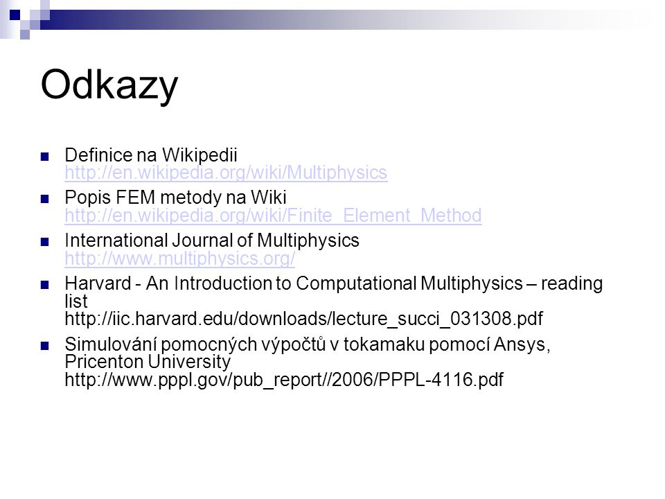 Odkazy Definice na Wikipedii http://en.wikipedia.org/wiki/Multiphysics http://en.wikipedia.org/wiki/Multiphysics Popis FEM metody na Wiki http://en.wikipedia.org/wiki/Finite_Element_Method http://en.wikipedia.org/wiki/Finite_Element_Method International Journal of Multiphysics http://www.multiphysics.org/ http://www.multiphysics.org/ Harvard - An Introduction to Computational Multiphysics – reading list http://iic.harvard.edu/downloads/lecture_succi_031308.pdf Simulování pomocných výpočtů v tokamaku pomocí Ansys, Pricenton University http://www.pppl.gov/pub_report//2006/PPPL-4116.pdf
