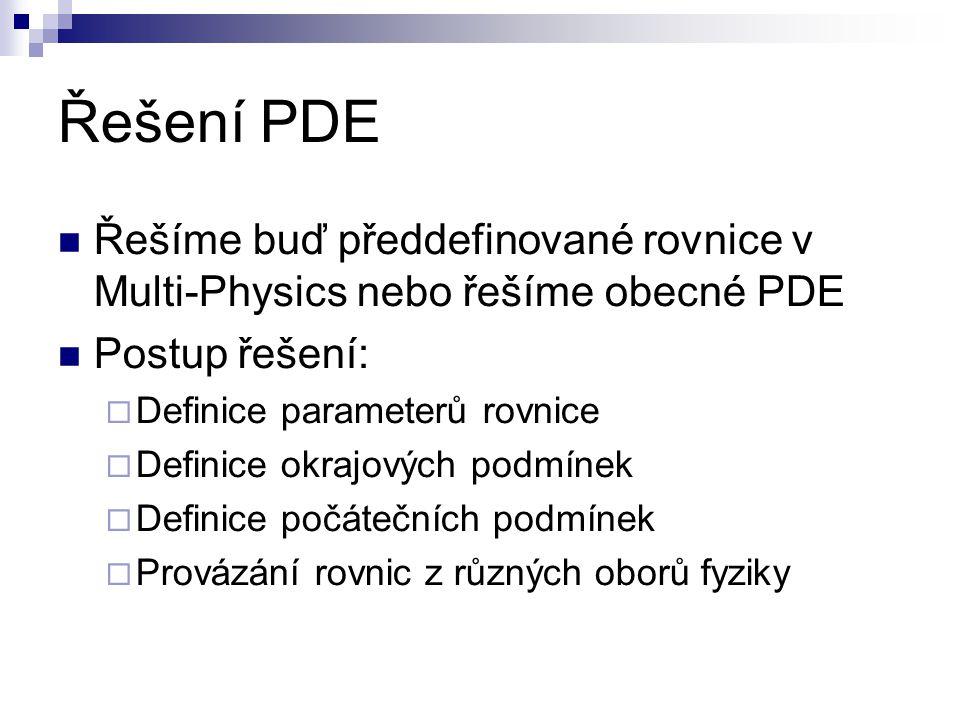 Řešení PDE Řešíme buď předdefinované rovnice v Multi-Physics nebo řešíme obecné PDE Postup řešení:  Definice parameterů rovnice  Definice okrajových podmínek  Definice počátečních podmínek  Provázání rovnic z různých oborů fyziky