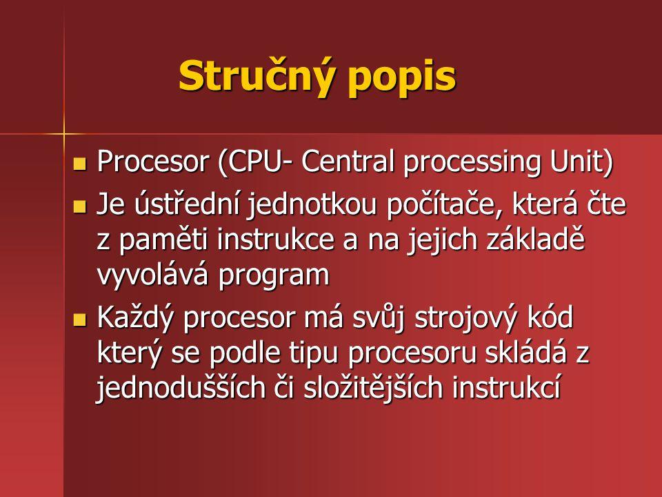 Procesor (CPU- Central processing Unit) Je ústřední jednotkou počítače, která čte z paměti instrukce a na jejich základě vyvolává program Každý procesor má svůj strojový kód který se podle tipu procesoru skládá z jednodušších či složitějších instrukcí Stručný popis