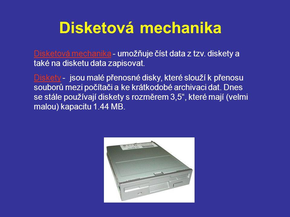Disketová mechanika Disketová mechanika - umožňuje číst data z tzv. diskety a také na disketu data zapisovat. Diskety - jsou malé přenosné disky, kter