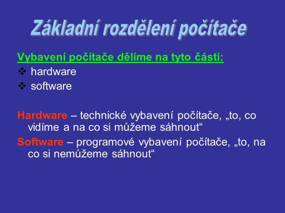 """Vybavení počítače dělíme na tyto části:  hardware  software Hardware – technické vybavení počítače, """"to, co vidíme a na co si můžeme sáhnout"""" Softwa"""