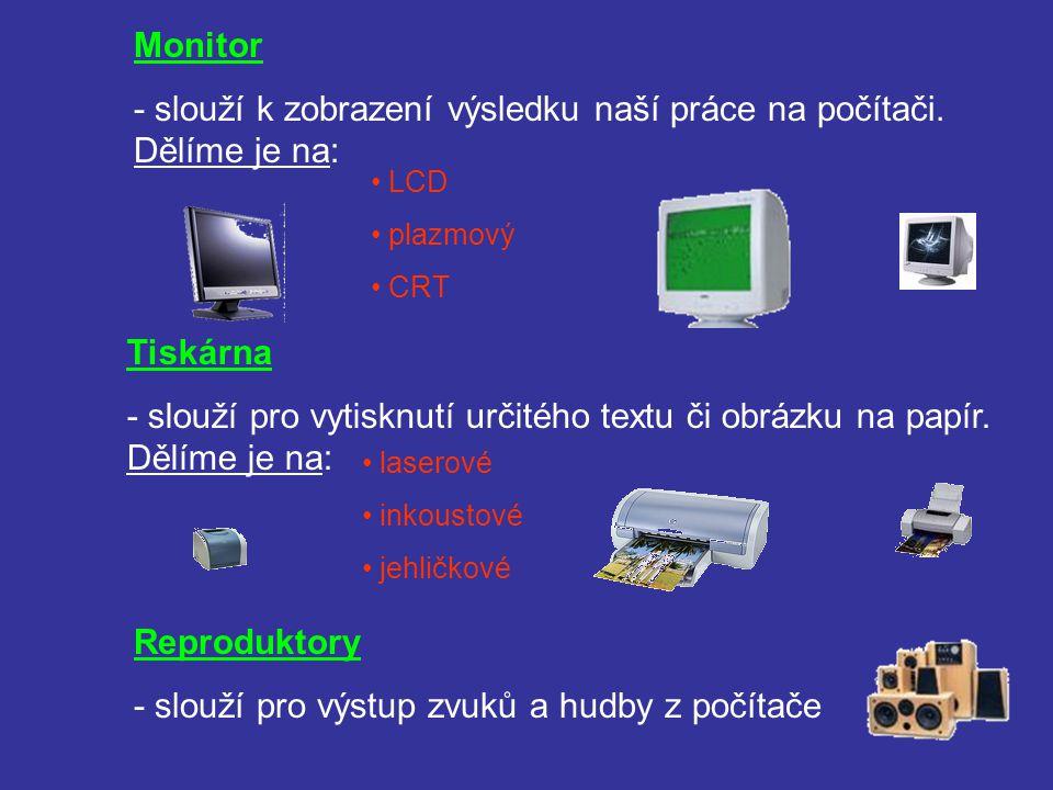 Monitor - slouží k zobrazení výsledku naší práce na počítači. Dělíme je na: LCD plazmový CRT Tiskárna - slouží pro vytisknutí určitého textu či obrázk