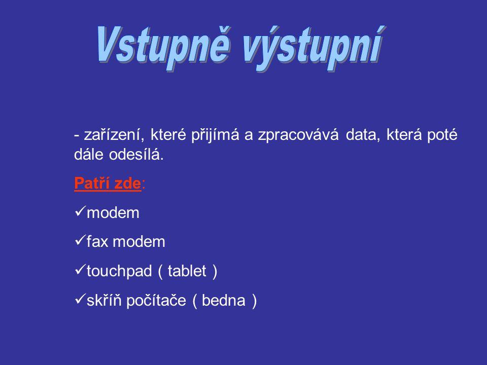 - zařízení, které přijímá a zpracovává data, která poté dále odesílá. Patří zde: modem fax modem touchpad ( tablet ) skříň počítače ( bedna )