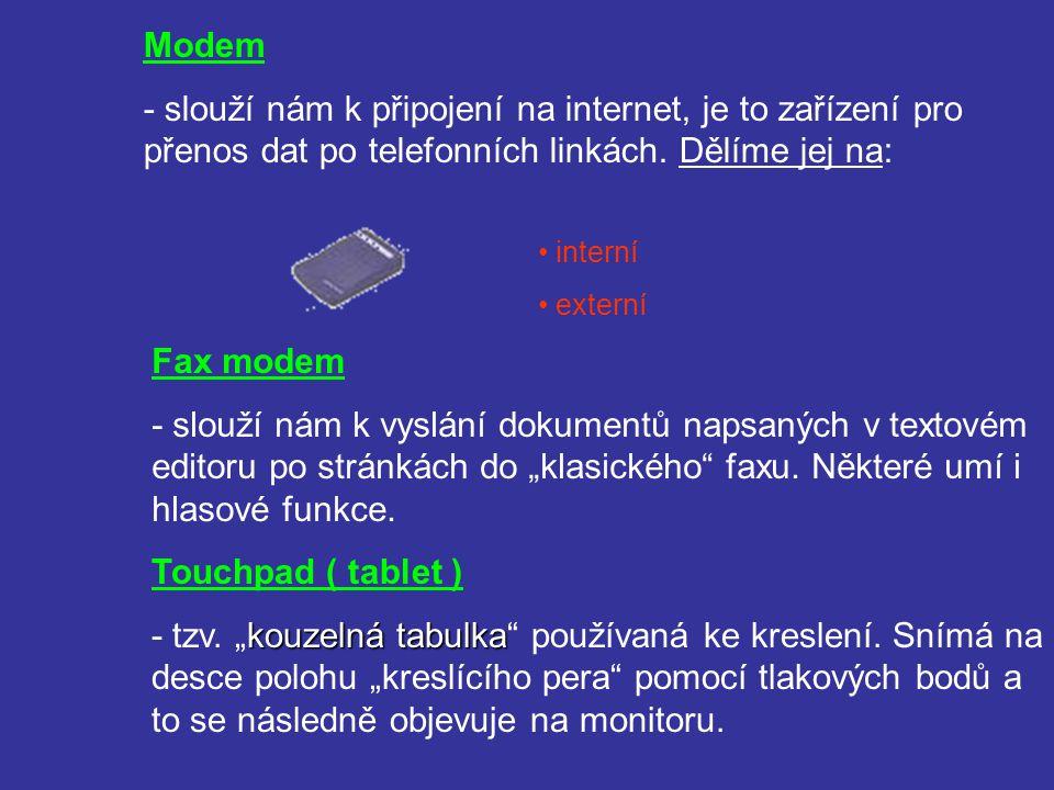 Modem - slouží nám k připojení na internet, je to zařízení pro přenos dat po telefonních linkách. Dělíme jej na: interní externí Fax modem - slouží ná