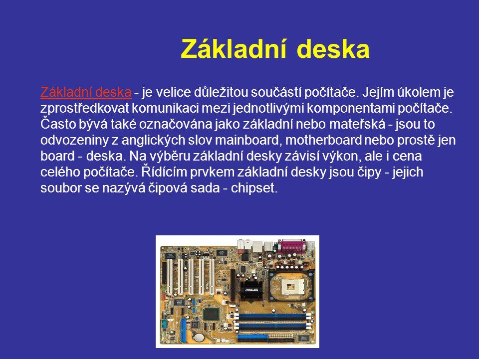 Základní deska Základní deska - je velice důležitou součástí počítače. Jejím úkolem je zprostředkovat komunikaci mezi jednotlivými komponentami počíta