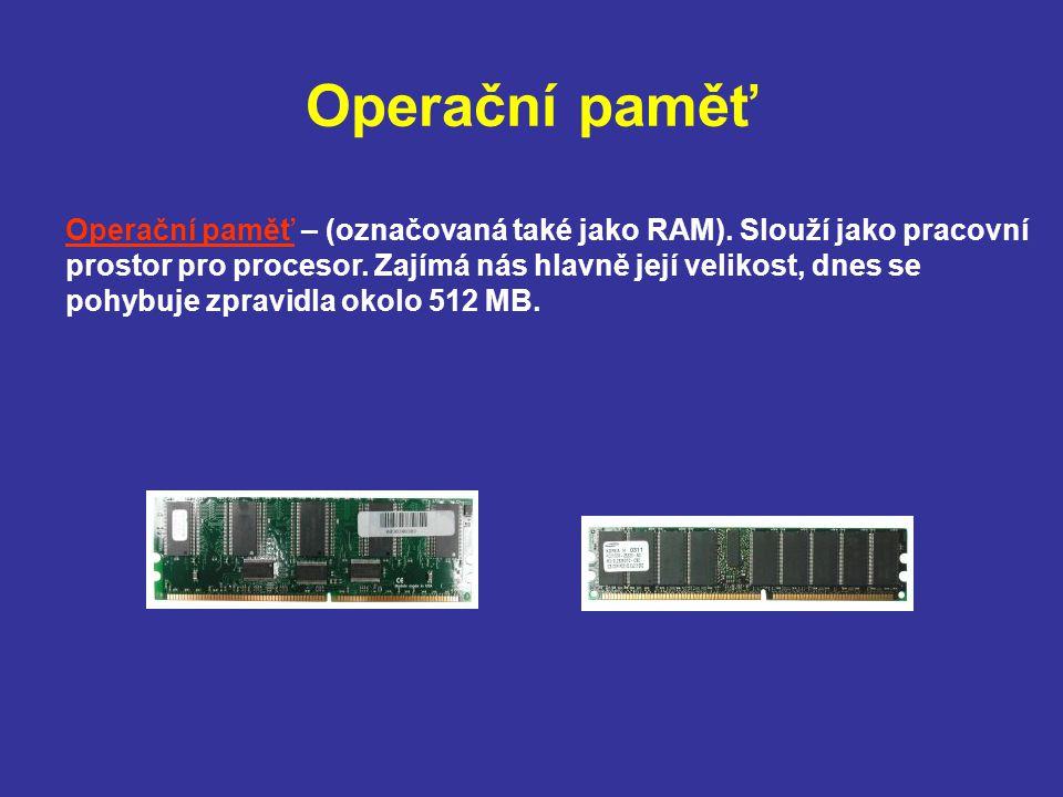 Operační paměť Operační paměť – (označovaná také jako RAM). Slouží jako pracovní prostor pro procesor. Zajímá nás hlavně její velikost, dnes se pohybu