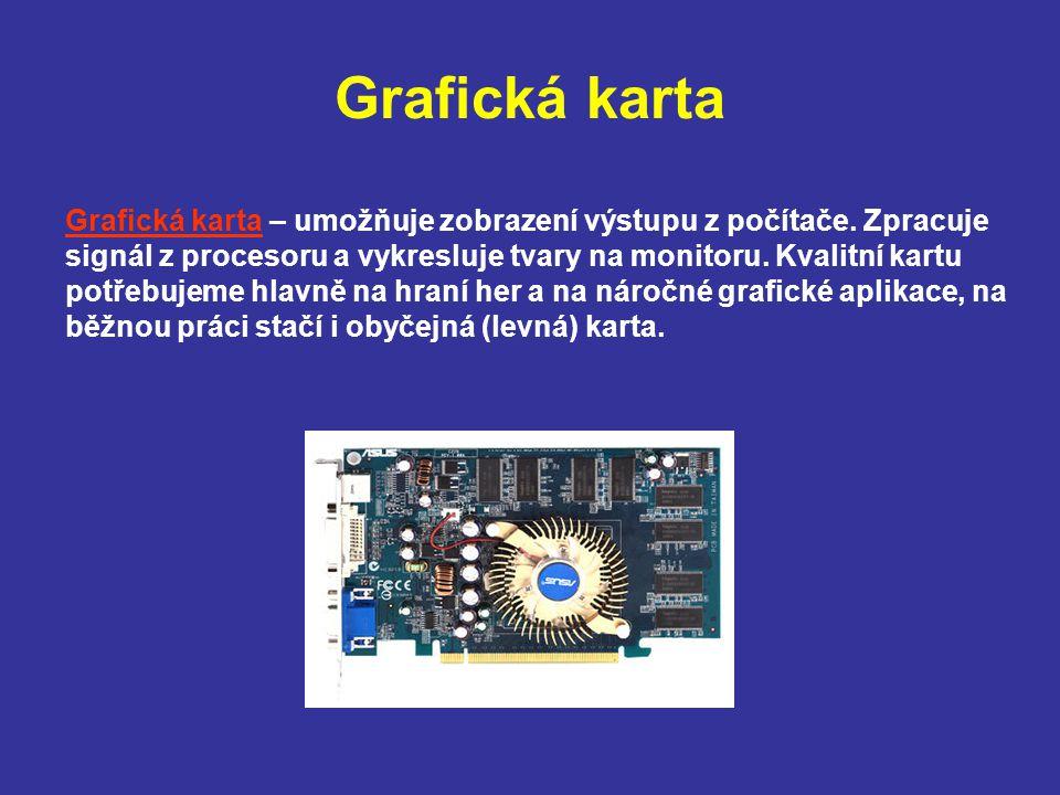 Grafická karta Grafická karta – umožňuje zobrazení výstupu z počítače. Zpracuje signál z procesoru a vykresluje tvary na monitoru. Kvalitní kartu potř
