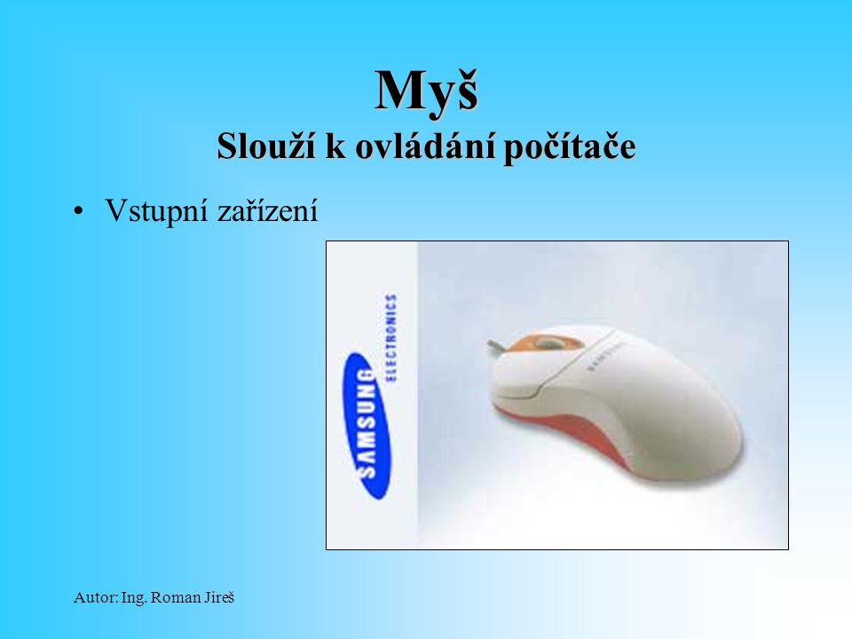 Autor: Ing. Roman Jireš Myš Slouží k ovládání počítače Vstupní zařízení