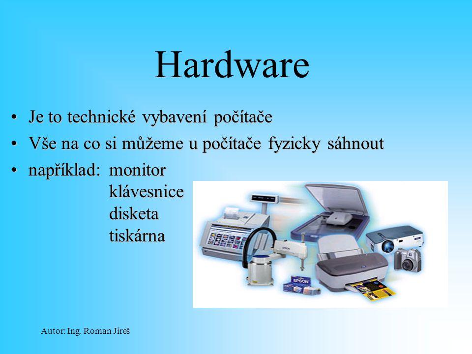 Autor: Ing. Roman Jireš Hardware Je to technické vybavení počítačeJe to technické vybavení počítače Vše na co si můžeme u počítače fyzicky sáhnoutVše