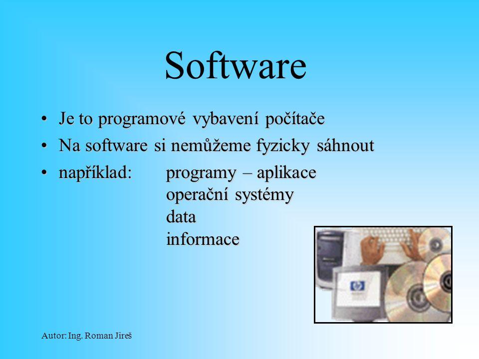 Autor: Ing. Roman Jireš Software Je to programové vybavení počítačeJe to programové vybavení počítače Na software si nemůžeme fyzicky sáhnoutNa softwa