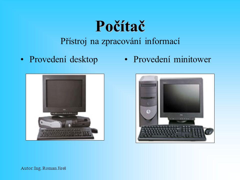 Autor: Ing. Roman Jireš Počítač Počítač Přístroj na zpracování informací Provedení desktopProvedení minitower