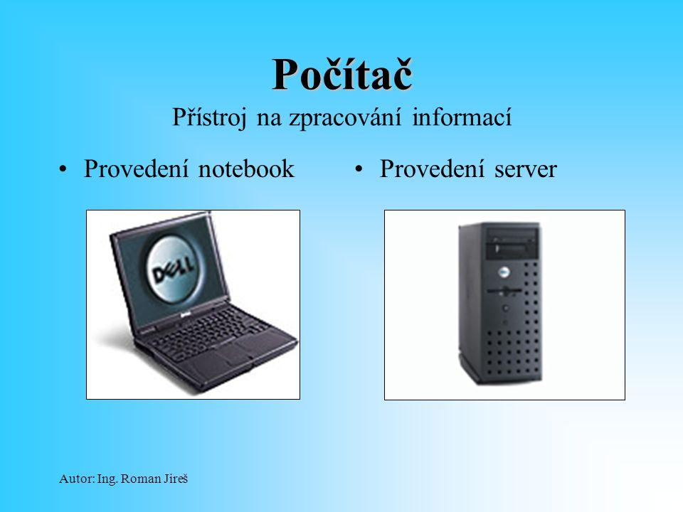 Autor: Ing. Roman Jireš Počítač Počítač Přístroj na zpracování informací Provedení notebookProvedení server