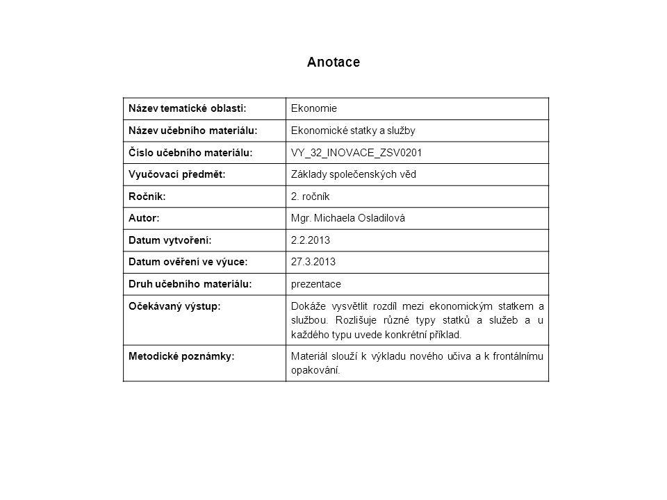 Anotace Název tematické oblasti: Ekonomie Název učebního materiálu: Ekonomické statky a služby Číslo učebního materiálu: VY_32_INOVACE_ZSV0201 Vyučovací předmět: Základy společenských věd Ročník: 2.