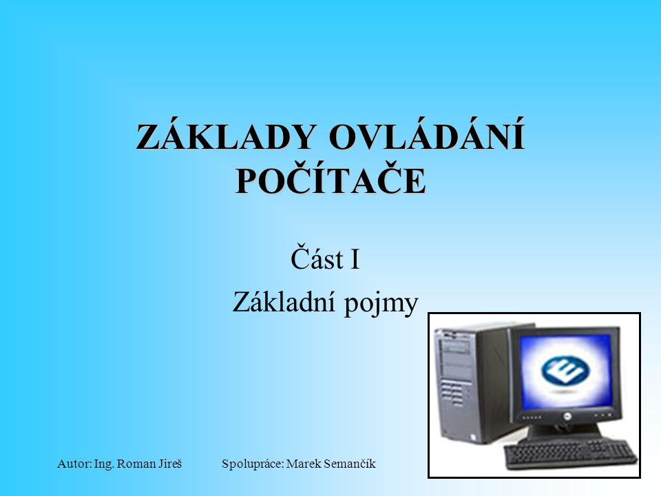 Spolupráce: Marek SemančíkAutor: Ing. Roman Jireš ZÁKLADY OVLÁDÁNÍ POČÍTAČE Část I Základní pojmy