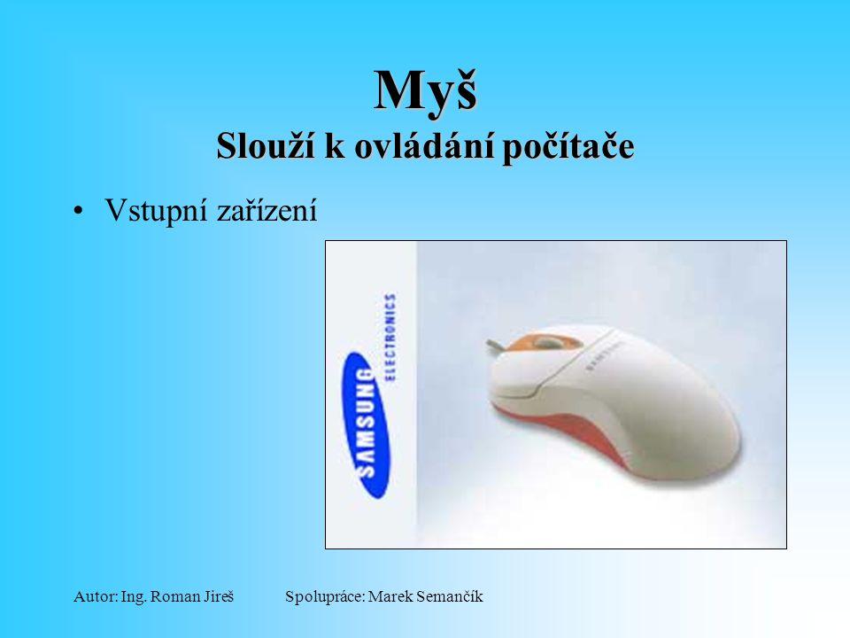 Spolupráce: Marek SemančíkAutor: Ing. Roman Jireš Myš Slouží k ovládání počítače Vstupní zařízení