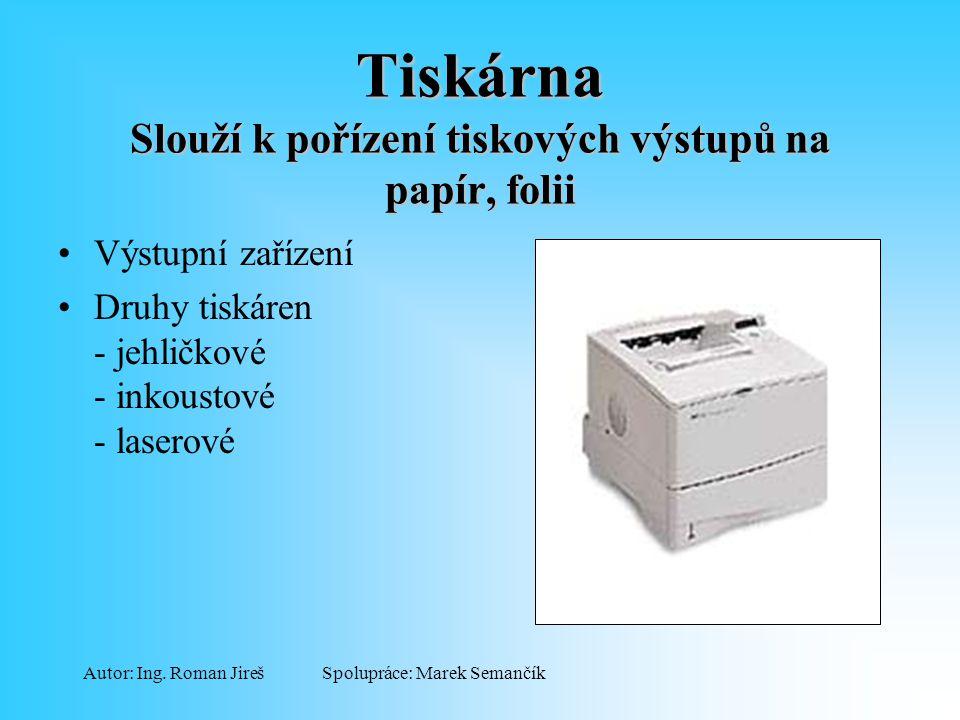 Spolupráce: Marek SemančíkAutor: Ing. Roman Jireš Tiskárna Slouží k pořízení tiskových výstupů na papír, folii Výstupní zařízení Druhy tiskáren - jehl