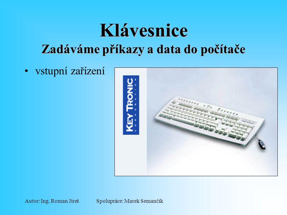 Spolupráce: Marek SemančíkAutor: Ing. Roman Jireš Klávesnice Zadáváme příkazy a data do počítače vstupní zařízení