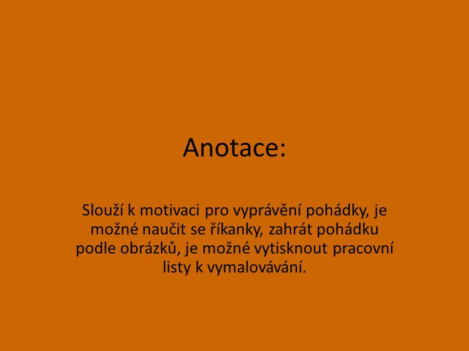 Anotace: Slouží k motivaci pro vyprávění pohádky, je možné naučit se říkanky, zahrát pohádku podle obrázků, je možné vytisknout pracovní listy k vymal