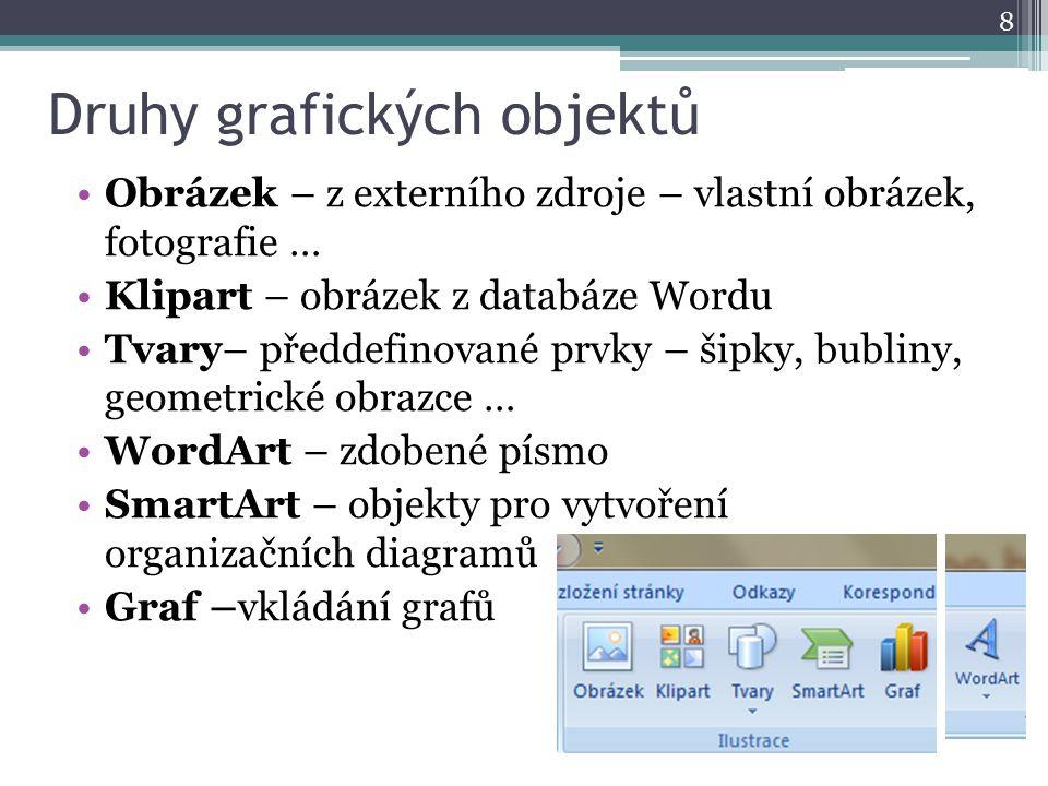 Druhy grafických objektů 8 Obrázek – z externího zdroje – vlastní obrázek, fotografie … Klipart – obrázek z databáze Wordu Tvary– předdefinované prvky