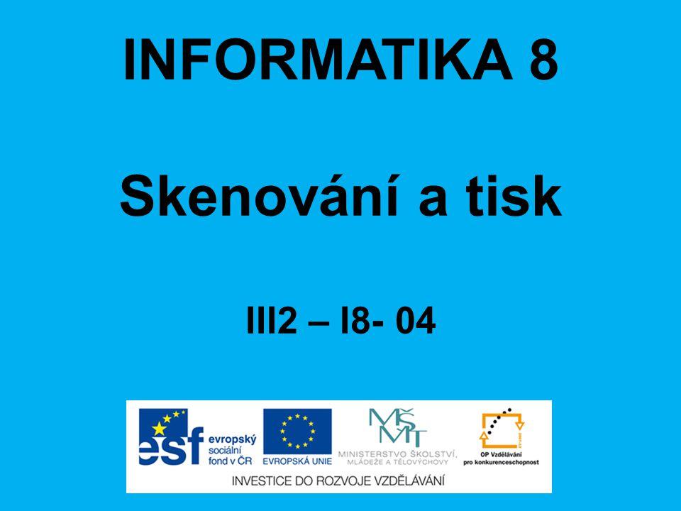 INFORMATIKA 8 Skenování a tisk III2 – I8- 04