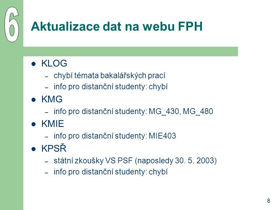 8 Aktualizace dat na webu FPH KLOG – chybí témata bakalářských prací – info pro distanční studenty: chybí KMG – info pro distanční studenty: MG_430, MG_480 KMIE – info pro distanční studenty: MIE403 KPSŘ – státní zkoušky VS PSF (naposledy 30.