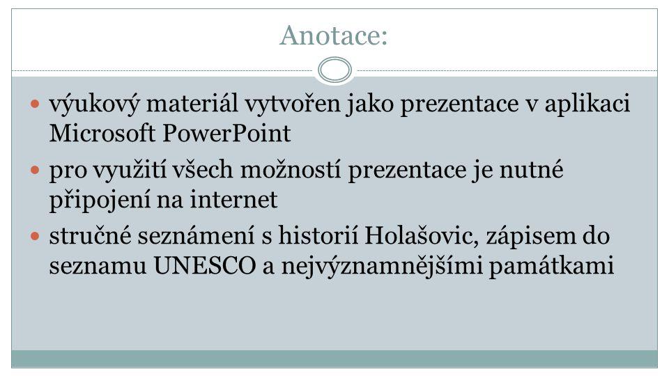Anotace: výukový materiál vytvořen jako prezentace v aplikaci Microsoft PowerPoint pro využití všech možností prezentace je nutné připojení na internet stručné seznámení s historií Holašovic, zápisem do seznamu UNESCO a nejvýznamnějšími památkami