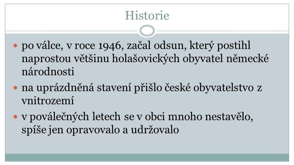 Historie po válce, v roce 1946, začal odsun, který postihl naprostou většinu holašovických obyvatel německé národnosti na uprázdněná stavení přišlo české obyvatelstvo z vnitrozemí v poválečných letech se v obci mnoho nestavělo, spíše jen opravovalo a udržovalo
